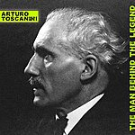 Arturo Toscanini The Man Behind The Legend