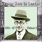 Jerome Kern Jerome Kern In London 1914 - 23 Volume 2