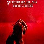 Mahalia Jackson No Matter How You Pray