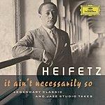 Jascha Heifetz Jascha Heifetz - It Ain't Necessarily So. Legendary Classic And Jazz Studio Takes