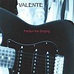 Valente Pardon The Singing!