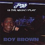 Roy Brown Jazz Is The Music I Play