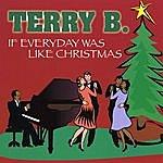 Terry B. If Everyday Was Like Christmas