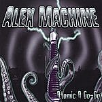 Alex Machine Atomic A Go-Go