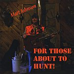 Matt Johnson For Those About The Hunt!