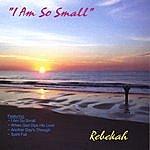 Rebekah I Am So Small