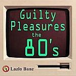 Lazlo Bane Guilty Pleasures The 80's Volume 1