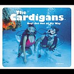 The Cardigans Hey! Get Out Of My Way