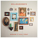 Hellogoodbye Would It Kill You? (Deluxe Edition)