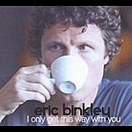 Eric Binkley I Only Get This Way With You