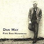 Dan May Fate Said Nevermind