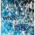 Karla Cruz What Child Is This