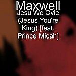 Maxwell Jesu We Ovie (Jesus You're King) [Feat. Prince Micah]