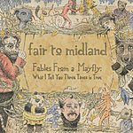 Fair To Midland Fables From A Mayfly: What I Tell You Three Times Is True (Intl Version)