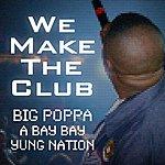 Big Poppa We Make The Club (Feat. A Bay Bay & Yung Nation)