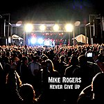Mike Rogers Never Give Up - Single