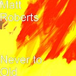 Matt Roberts Never To Old