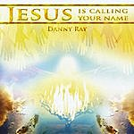 Danny Ray Jesus Is Calling Your Name