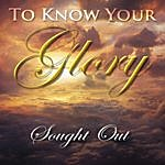 Sought Out To Know Your Glory