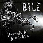 Bile Built To Fuck, Born To Kill