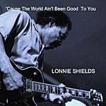 Lonnie Shields 'cause The World Ain't Been Good To You