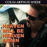 Colin Arthur Wiebe Heaven Will Be Heaven Again