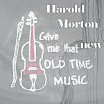 Harold Morton Give Me That New Old Time Music