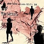 The Weeds What Was And Will Never Be