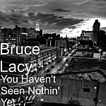 Bruce Lacy You Haven't Seen Nothin' Yet
