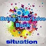 Situation Bring Your Love Back