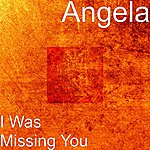 Angela I Was Missing You