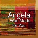 Angela I Was Made For You