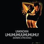 Unknown Uhuhuhuhuhuhuhuhuhuhuhu! (Barbra Streisand)
