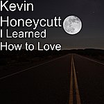 Kevin Honeycutt I Learned How To Love