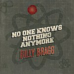 Billy Bragg No One Knows Nothing Anymore