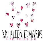 Kathleen Edwards It Must Have Been Love