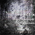 Project X From A Whisper To A Scream