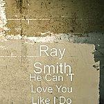 Ray Smith He Can 't Love You Like I Do