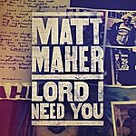 Matt Maher Lord, I Need You