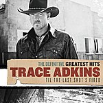 Trace Adkins The Definitive Greatest Hits: 'til The Last Shot's Fired
