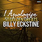 Billy Eckstine I Apologise - 50 Golden Greats