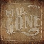 Too Far Gone Too Far Gone Live