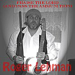 Roger Lehman Praise The Lord (And Pass The Ammunition)