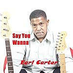Earl Carter Say You Wanna