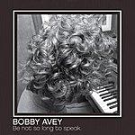 Bobby Avey Be Not So Long To Speak