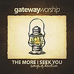 Gateway Worship The More I Seek You