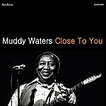 Muddy Waters Close To You