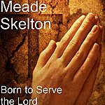 Meade Skelton Born To Serve The Lord