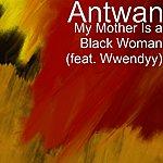 Antwan My Mother Is A Black Woman (Feat. Wwendyy)