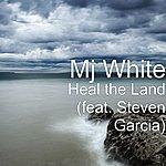 MJ White Heal The Land (Feat. Steven Garcia)
